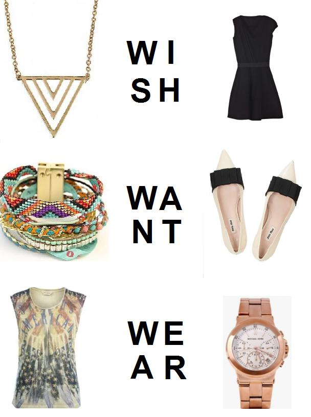 Wish (out of my price range without saving by lusting after) Want (can afford and will purchase) Wear (already have and love)